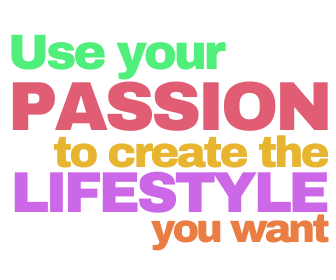use your passion to create the lifestyle